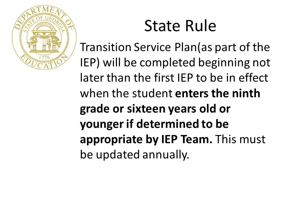 State and Federal Law Transition Services: Coordinated set of activities Results oriented process Appropriate measurable post-secondary outcome goals based on age appropriate assessments.
