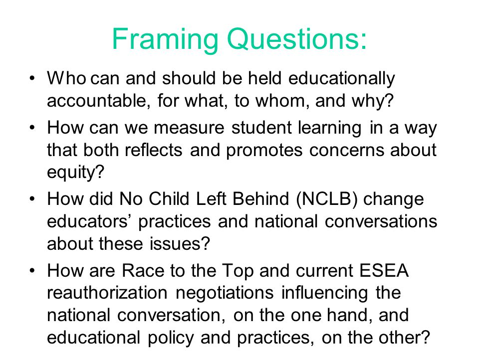 Framing Questions: Who can and should be held educationally accountable, for what, to whom, and why.