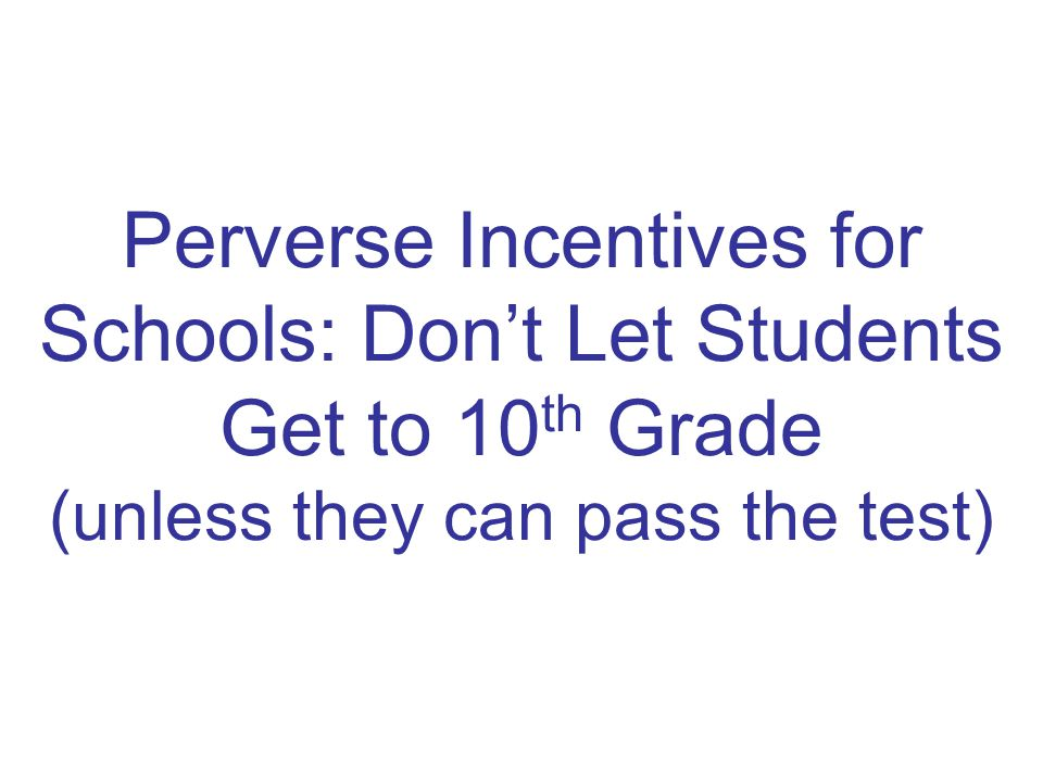 Perverse Incentives for Schools: Don't Let Students Get to 10 th Grade (unless they can pass the test)