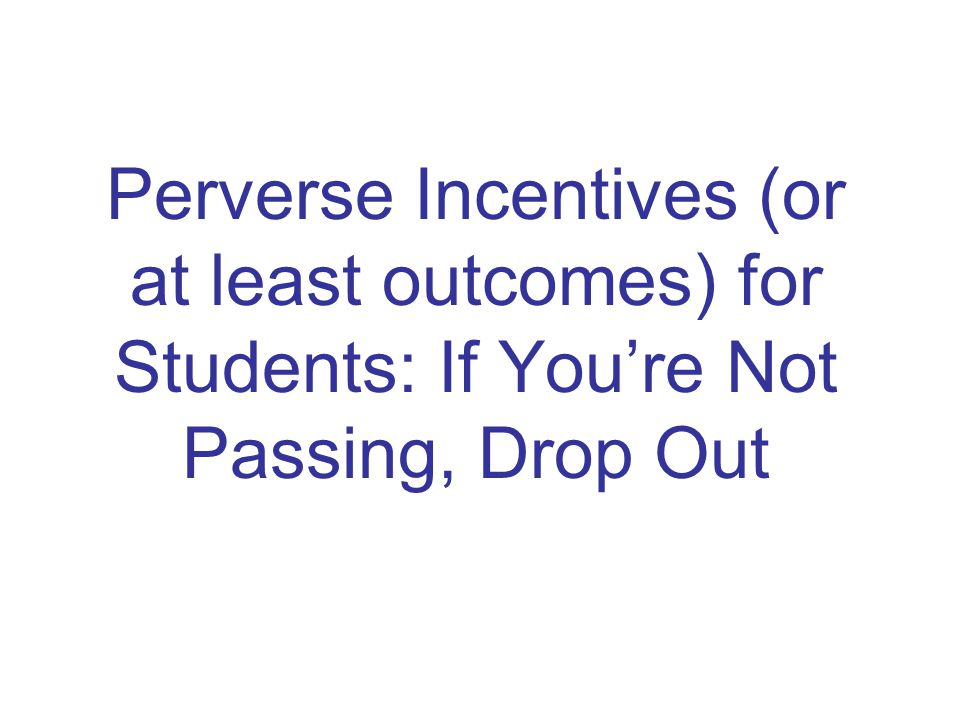 Perverse Incentives (or at least outcomes) for Students: If You're Not Passing, Drop Out