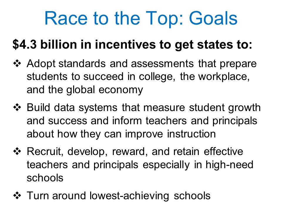 $4.3 billion in incentives to get states to:  Adopt standards and assessments that prepare students to succeed in college, the workplace, and the global economy  Build data systems that measure student growth and success and inform teachers and principals about how they can improve instruction  Recruit, develop, reward, and retain effective teachers and principals especially in high-need schools  Turn around lowest-achieving schools Race to the Top: Goals