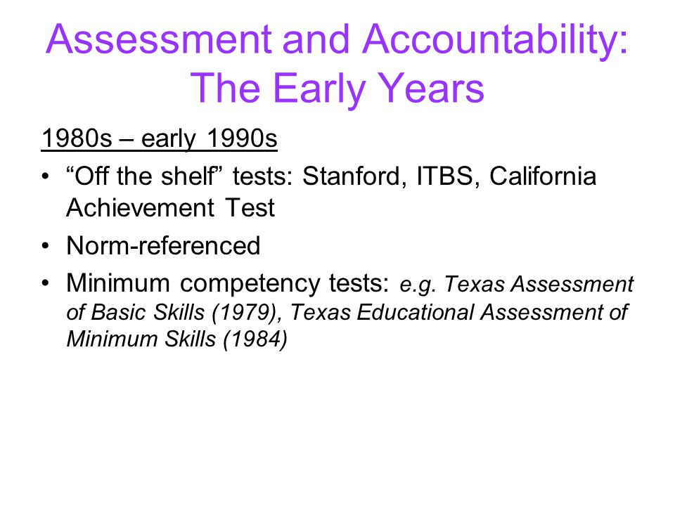 Assessment and Accountability: The Early Years 1980s – early 1990s Off the shelf tests: Stanford, ITBS, California Achievement Test Norm-referenced Minimum competency tests: e.g.