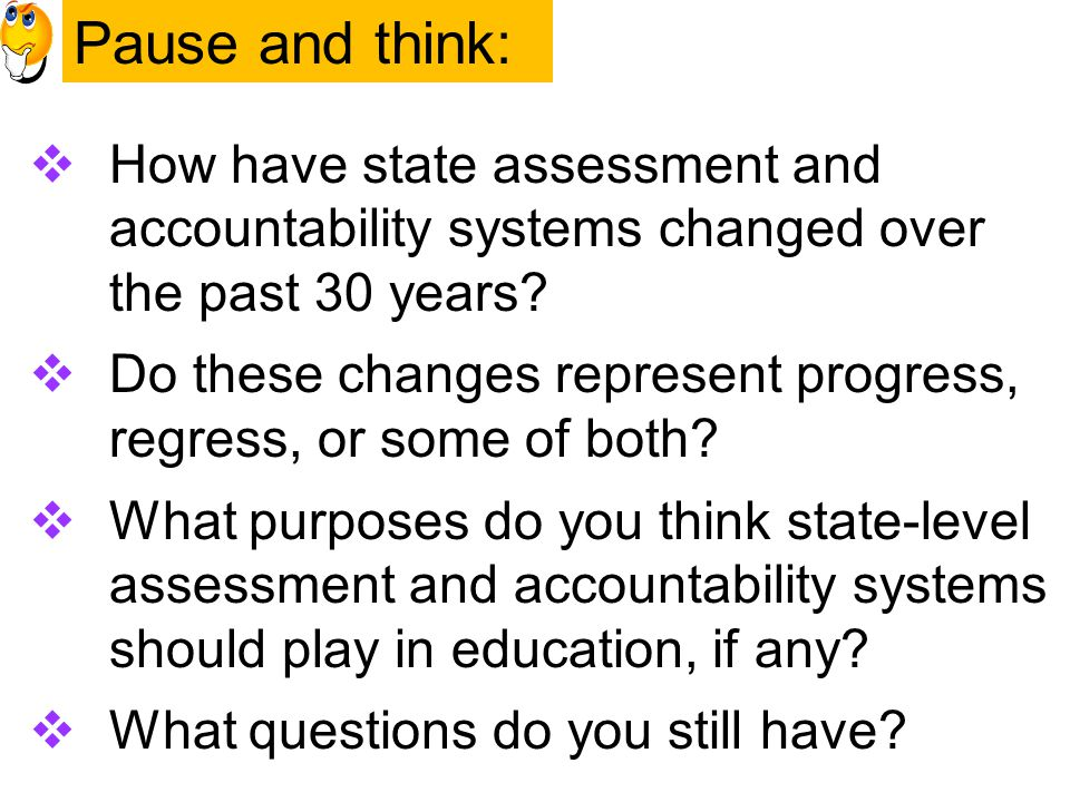 Pause and Think Pause and think:  How have state assessment and accountability systems changed over the past 30 years.