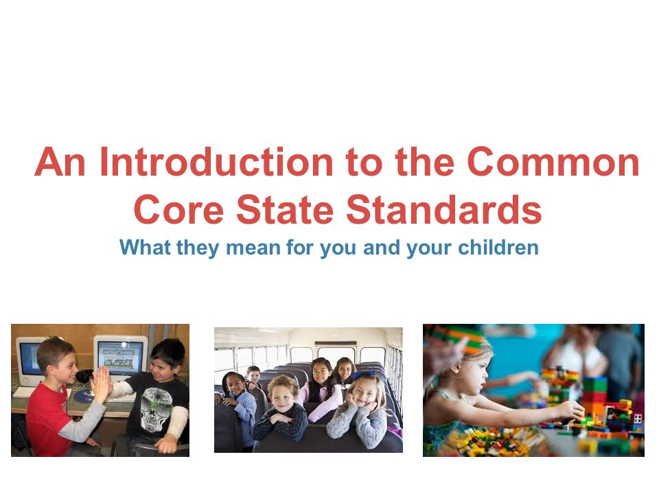 An Introduction to the Common Core State Standards What they mean for you and your children