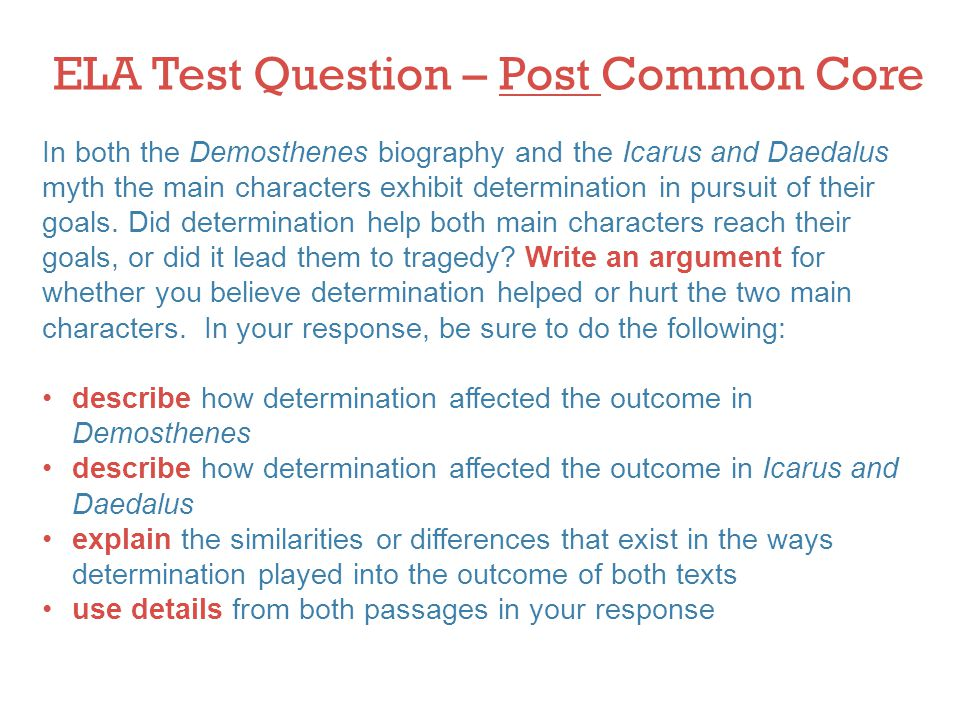 ELA Test Question – Post Common Core In both the Demosthenes biography and the Icarus and Daedalus myth the main characters exhibit determination in pursuit of their goals.