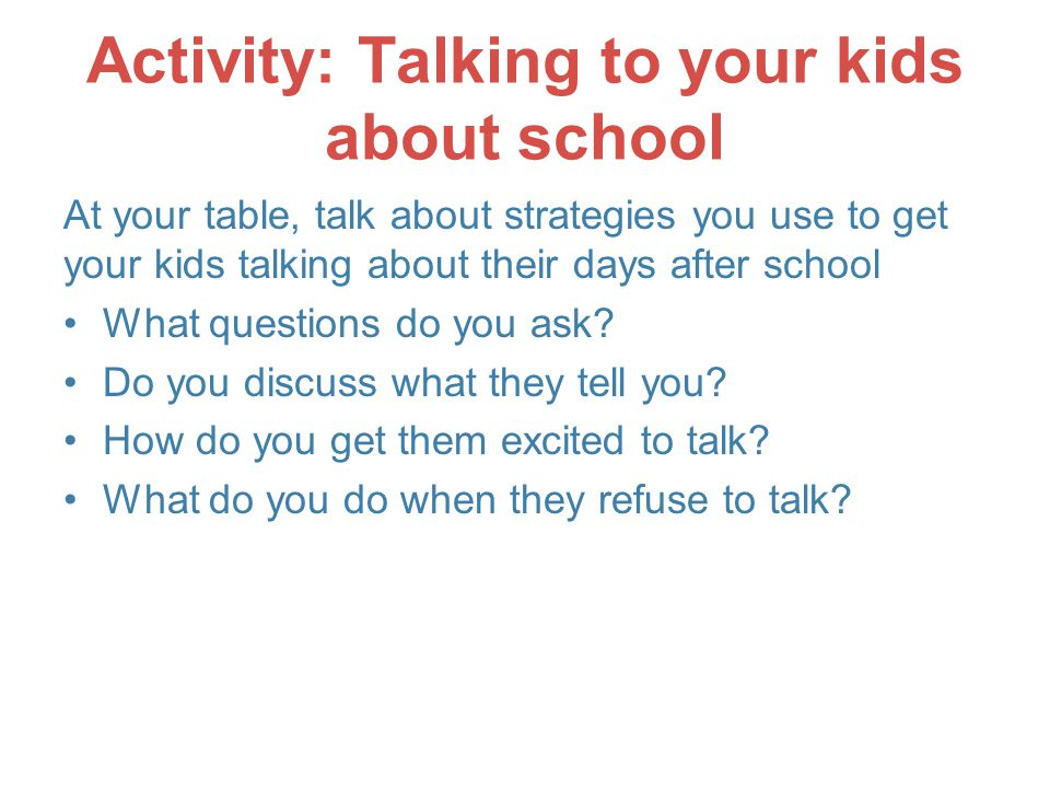 Activity: Talking to your kids about school At your table, talk about strategies you use to get your kids talking about their days after school What questions do you ask.