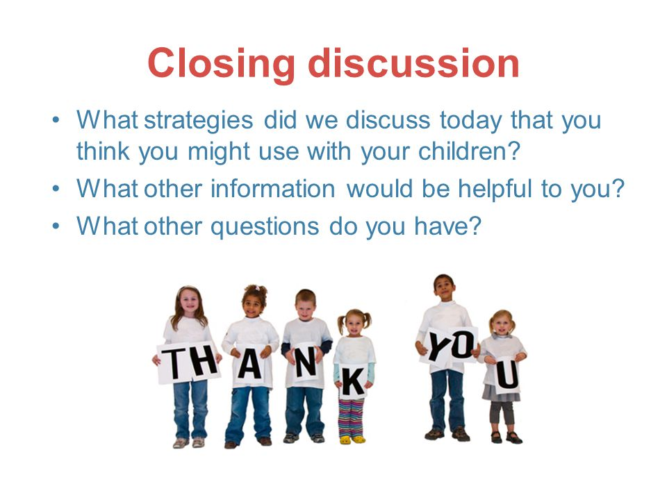 Closing discussion What strategies did we discuss today that you think you might use with your children.
