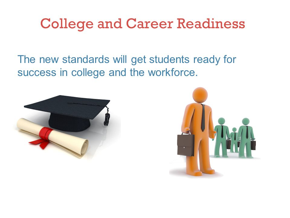 College and Career Readiness The new standards will get students ready for success in college and the workforce.