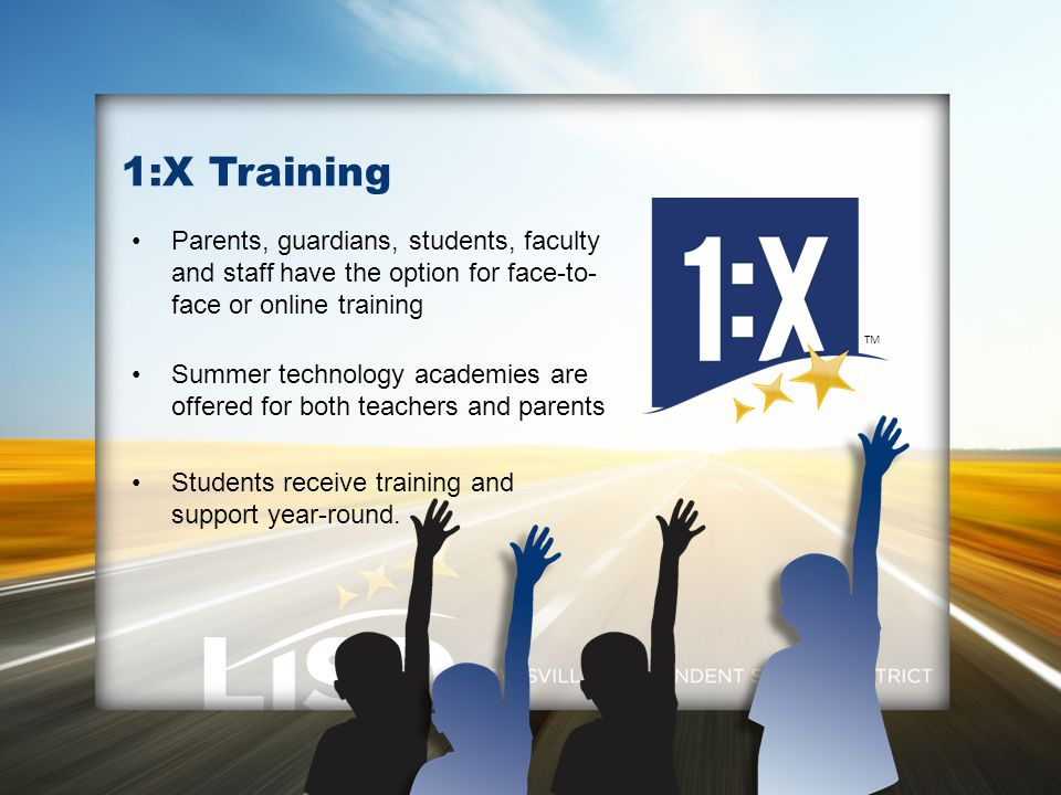 1:X Training Parents, guardians, students, faculty and staff have the option for face-to- face or online training Summer technology academies are offered for both teachers and parents Students receive training and support year-round.