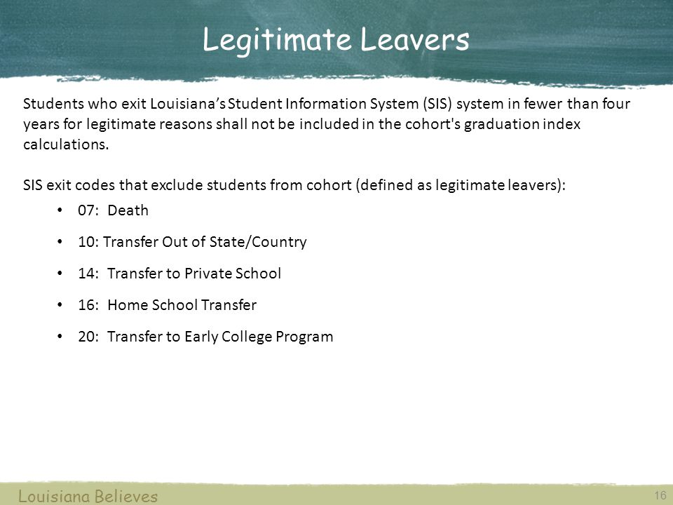 16 Louisiana Believes Legitimate Leavers Students who exit Louisiana's Student Information System (SIS) system in fewer than four years for legitimate reasons shall not be included in the cohort s graduation index calculations.