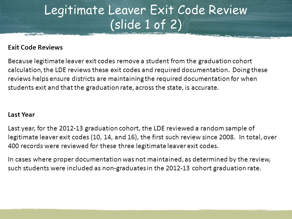 Legitimate Leaver Exit Code Review (slide 1 of 2) Exit Code Reviews Because legitimate leaver exit codes remove a student from the graduation cohort calculation, the LDE reviews these exit codes and required documentation.