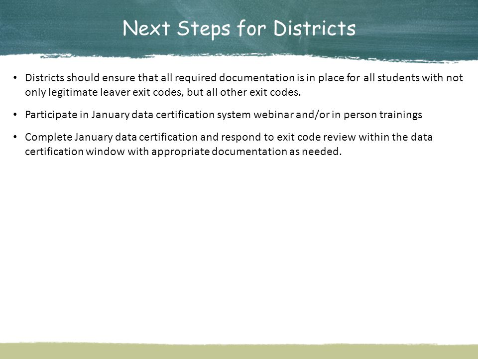 Next Steps for Districts Districts should ensure that all required documentation is in place for all students with not only legitimate leaver exit codes, but all other exit codes.