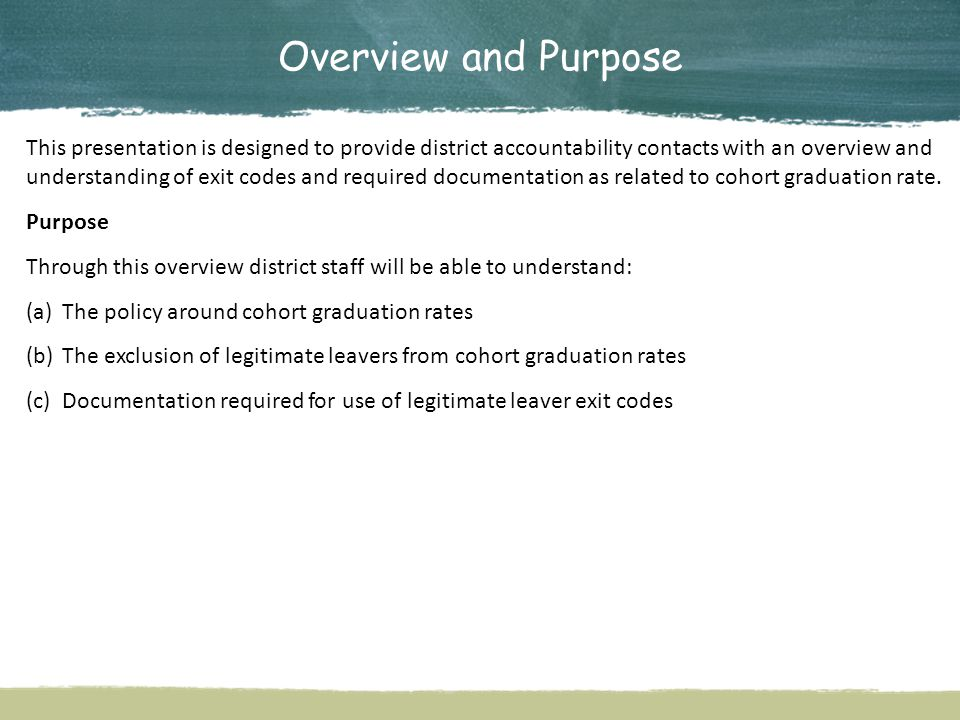 Overview and Purpose This presentation is designed to provide district accountability contacts with an overview and understanding of exit codes and required documentation as related to cohort graduation rate.