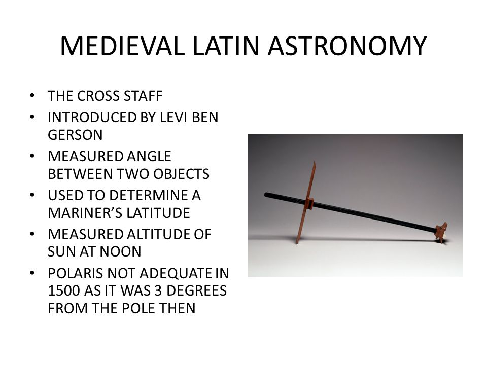 MEDIEVAL LATIN ASTRONOMY THE CROSS STAFF INTRODUCED BY LEVI BEN GERSON MEASURED ANGLE BETWEEN TWO OBJECTS USED TO DETERMINE A MARINER'S LATITUDE MEASURED ALTITUDE OF SUN AT NOON POLARIS NOT ADEQUATE IN 1500 AS IT WAS 3 DEGREES FROM THE POLE THEN