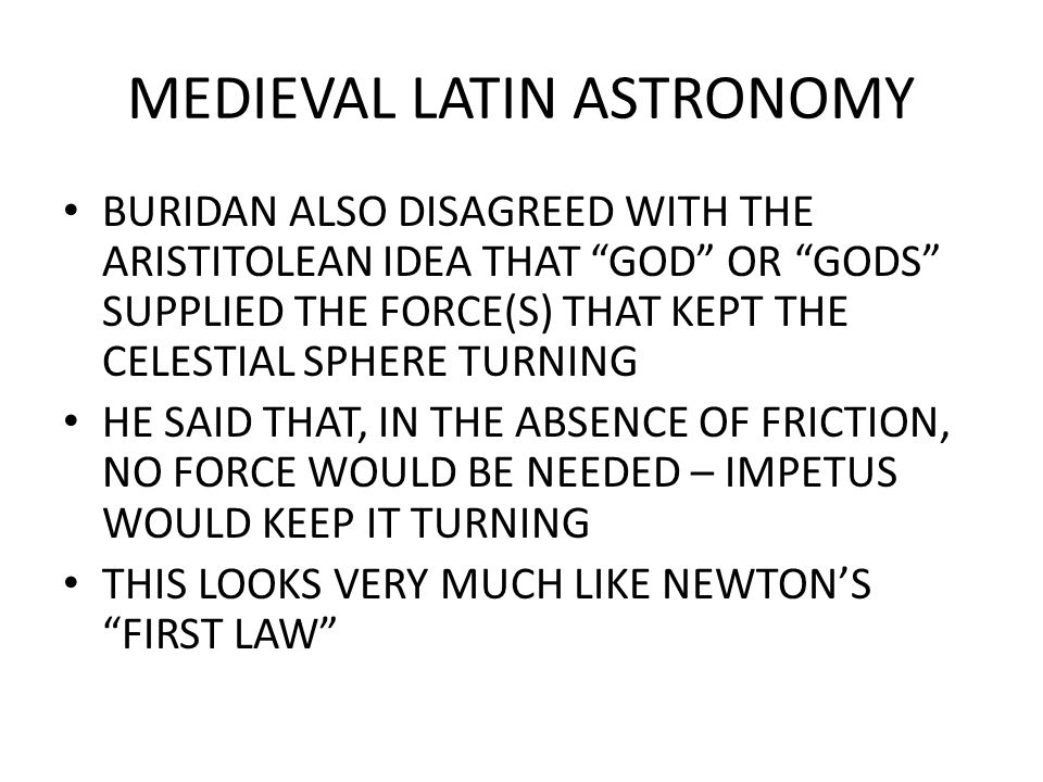 MEDIEVAL LATIN ASTRONOMY BURIDAN ALSO DISAGREED WITH THE ARISTITOLEAN IDEA THAT GOD OR GODS SUPPLIED THE FORCE(S) THAT KEPT THE CELESTIAL SPHERE TURNING HE SAID THAT, IN THE ABSENCE OF FRICTION, NO FORCE WOULD BE NEEDED – IMPETUS WOULD KEEP IT TURNING THIS LOOKS VERY MUCH LIKE NEWTON'S FIRST LAW