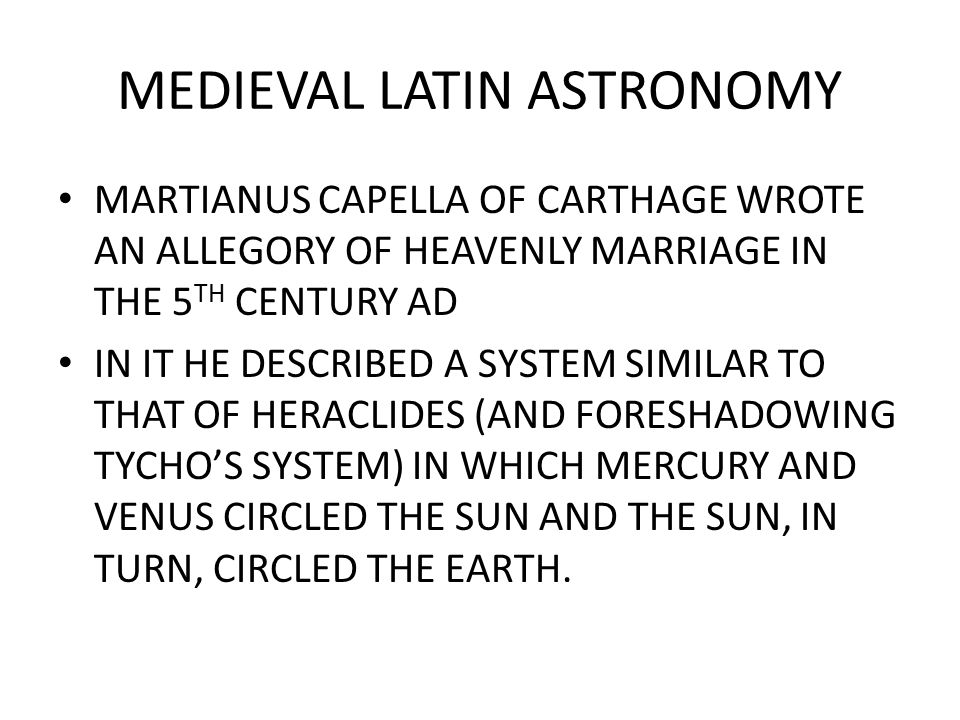 MEDIEVAL LATIN ASTRONOMY AMBROSIUS THEODOSIUS MACROBIUS (5 TH CENTURY AD) ENUNCIATED A COSMOLOGY DRAWN FROM PLATO AND THE PYTHAGOREANS: – SPHERICAL EARTH CENTER OF THE UNIVERSE ENCIRCLED BY SEVEN PLANETARY SPHERES – THEY WERE ENCIRCLED BY THE STARRY SPHERE WHICH ROTATED DAILY FROM EAST TO WEST DRAGGING THE PLANETARY SPHERES ALONG.