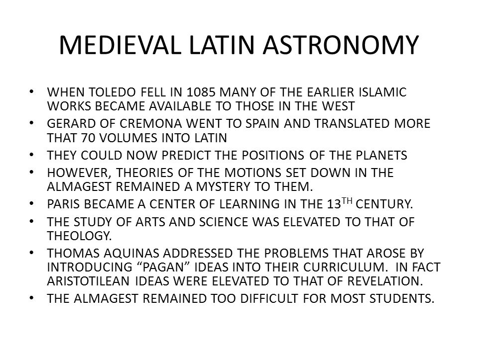 MEDIEVAL LATIN ASTRONOMY WHEN TOLEDO FELL IN 1085 MANY OF THE EARLIER ISLAMIC WORKS BECAME AVAILABLE TO THOSE IN THE WEST GERARD OF CREMONA WENT TO SPAIN AND TRANSLATED MORE THAT 70 VOLUMES INTO LATIN THEY COULD NOW PREDICT THE POSITIONS OF THE PLANETS HOWEVER, THEORIES OF THE MOTIONS SET DOWN IN THE ALMAGEST REMAINED A MYSTERY TO THEM.