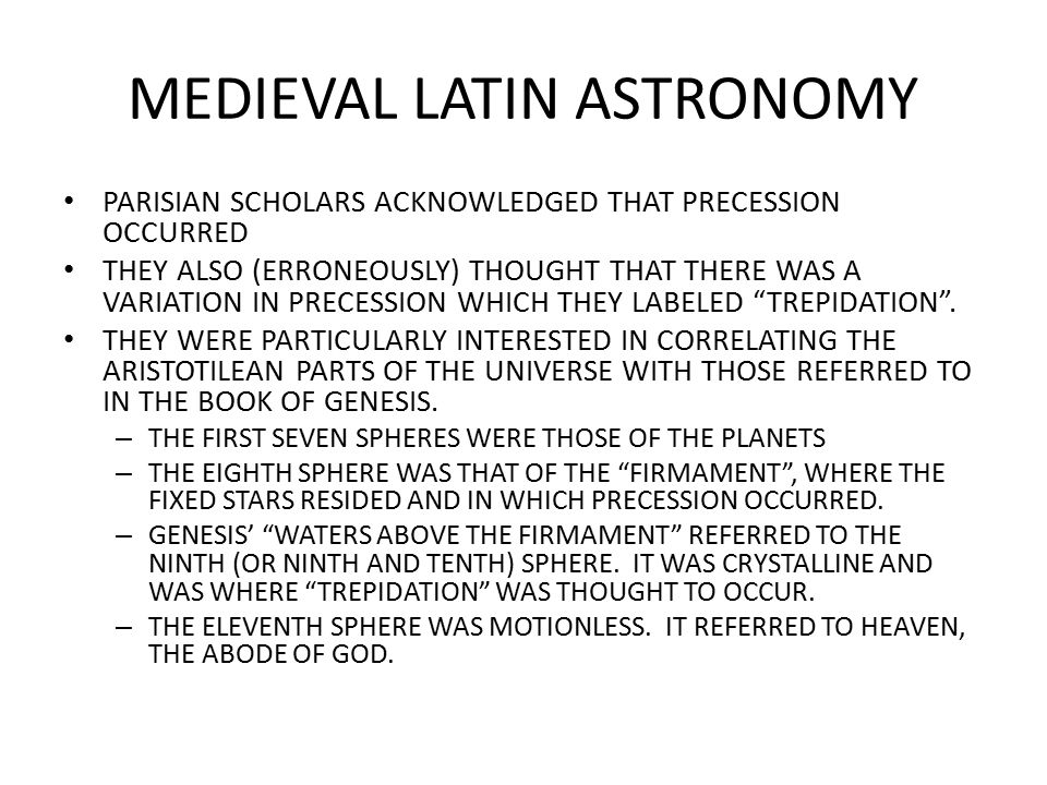 MEDIEVAL LATIN ASTRONOMY PARISIAN SCHOLARS ACKNOWLEDGED THAT PRECESSION OCCURRED THEY ALSO (ERRONEOUSLY) THOUGHT THAT THERE WAS A VARIATION IN PRECESSION WHICH THEY LABELED TREPIDATION .