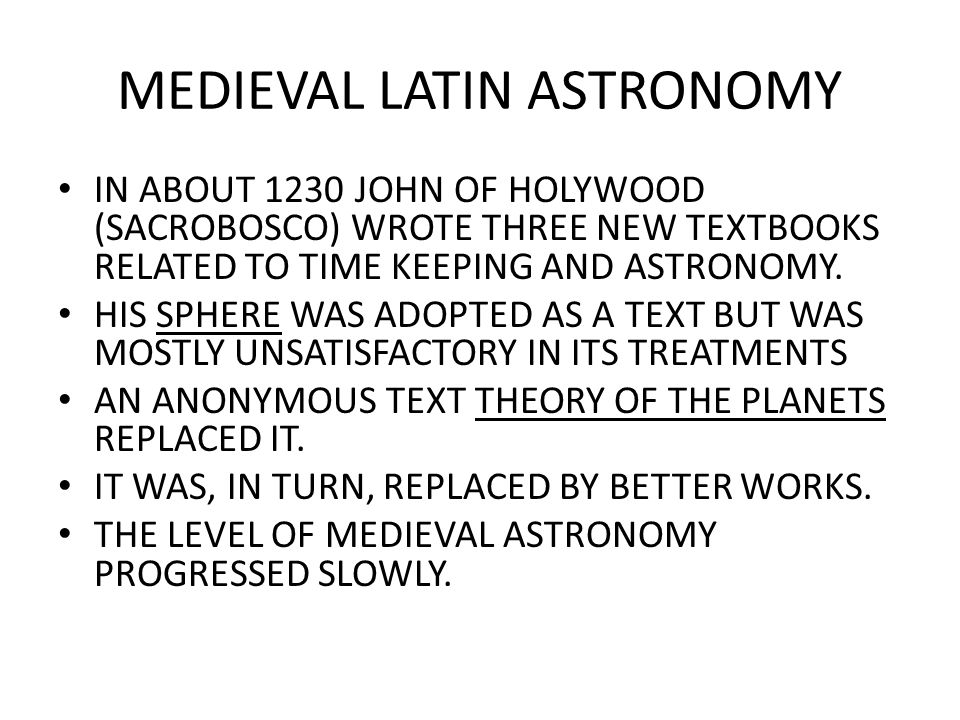 MEDIEVAL LATIN ASTRONOMY IN ABOUT 1230 JOHN OF HOLYWOOD (SACROBOSCO) WROTE THREE NEW TEXTBOOKS RELATED TO TIME KEEPING AND ASTRONOMY.