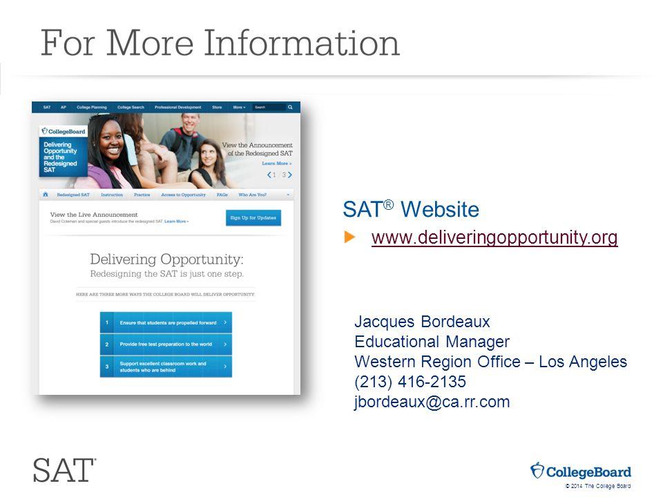 © 2014 The College Board SAT ® Website www.deliveringopportunity.org Jacques Bordeaux Educational Manager Western Region Office – Los Angeles (213) 416-2135 jbordeaux@ca.rr.com