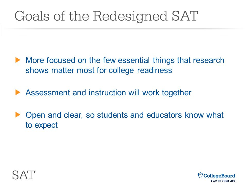 © 2014 The College Board More focused on the few essential things that research shows matter most for college readiness Assessment and instruction will work together Open and clear, so students and educators know what to expect