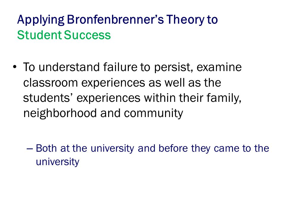 Applying Bronfenbrenner's Theory to Student Success To understand failure to persist, examine classroom experiences as well as the students' experienc