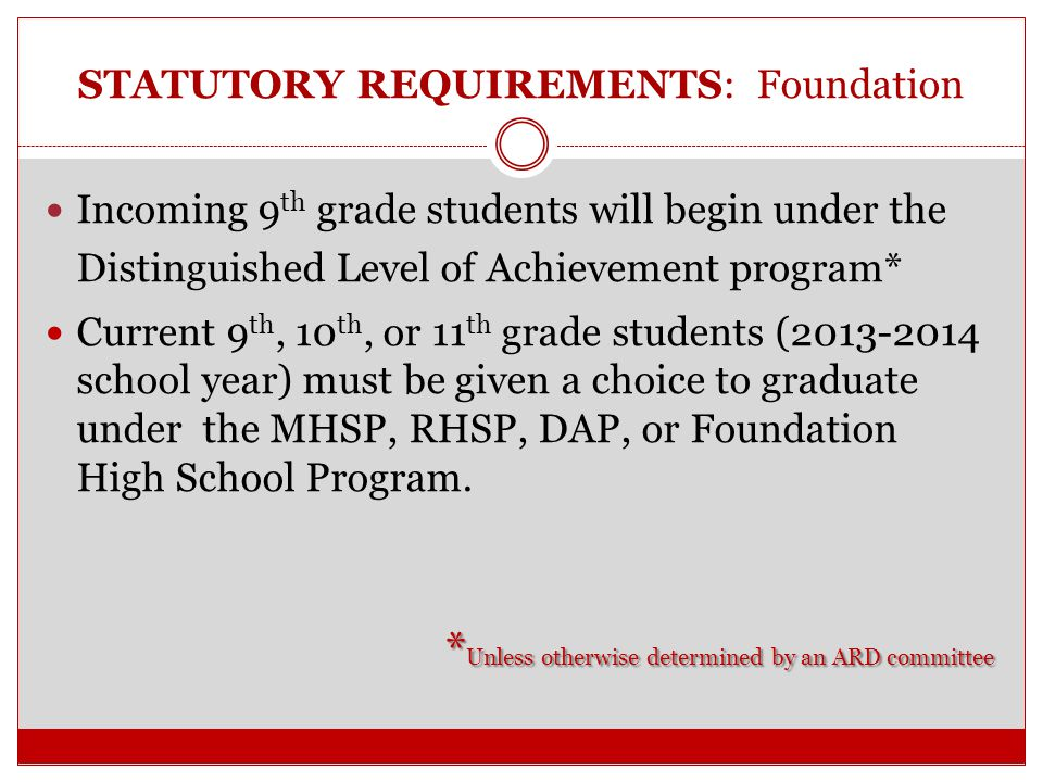STATUTORY REQUIREMENTS: Foundation A student may elect to graduate WITHOUT an endorsement only after the student's 10 th grade year The student & parent must be advised of the benefits of graduating from high school with an endorsement, AND the parent files a written permission allowing the student to graduate FOUNDATION only