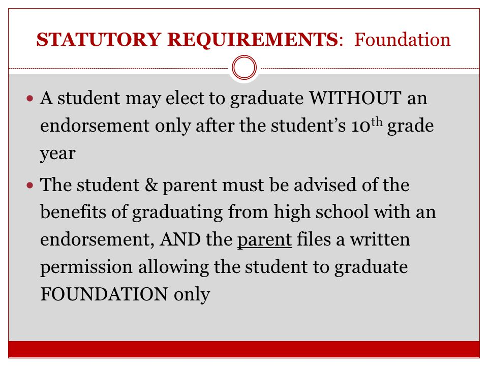 STATUTORY REQUIREMENTS: Foundation Beginning in the 2014-2015 school year, a school district must ensure that each student upon entering ninth grade indicates, in writing, an endorsement that the student intends to earn (PGP).
