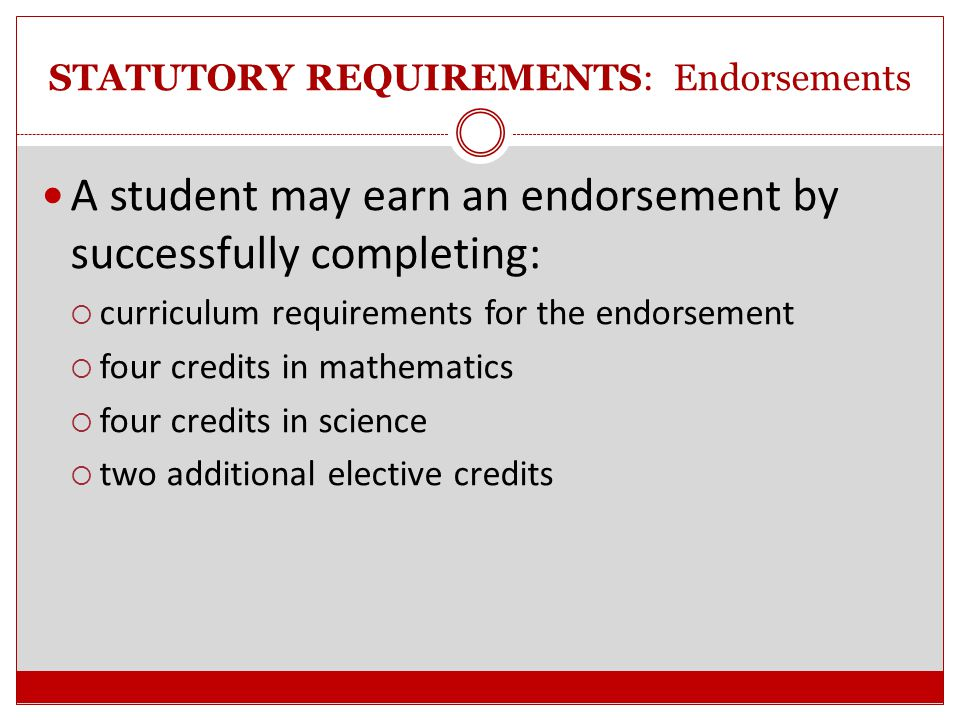 STATUTORY REQUIREMENTS: Endorsements A school district defines their advanced courses (from the approved SBOE list) and determines the coherent sequence of courses for an endorsement area (provided that prerequisites are followed).