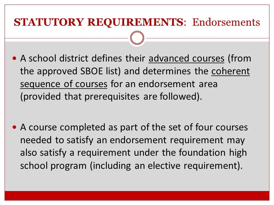 STATUTORY REQUIREMENTS: Endorsements HB5 language is very specific regarding meeting the requirements of an endorsement: For example - STEM  (A) a coherent sequence of courses for four or more credits in CTE that consists of at least two courses in the same career cluster including at least one advanced CTE course......