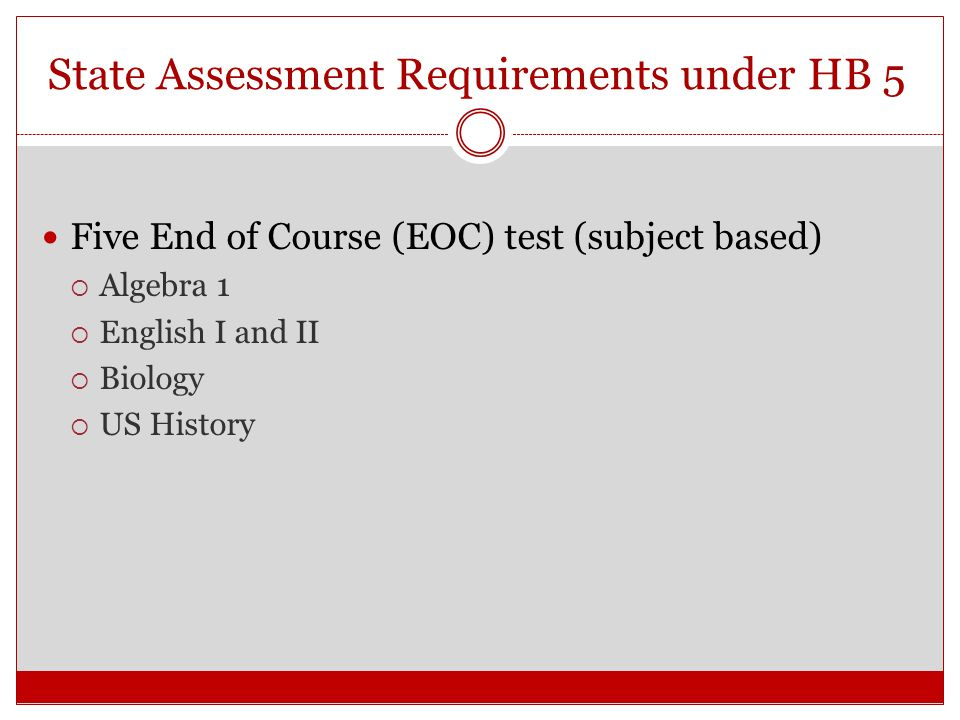 State Assessment Requirements under HB 5 Five End of Course (EOC) test (subject based)  Algebra 1  English I and II  Biology  US History