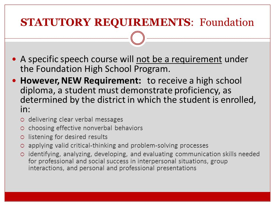 STATUTORY REQUIREMENTS: Foundation Incoming 9 th grade students will begin under the Distinguished Level of Achievement program* Current 9 th, 10 th, or 11 th grade students (2013-2014 school year) must be given a choice to graduate under the MHSP, RHSP, DAP, or Foundation High School Program.