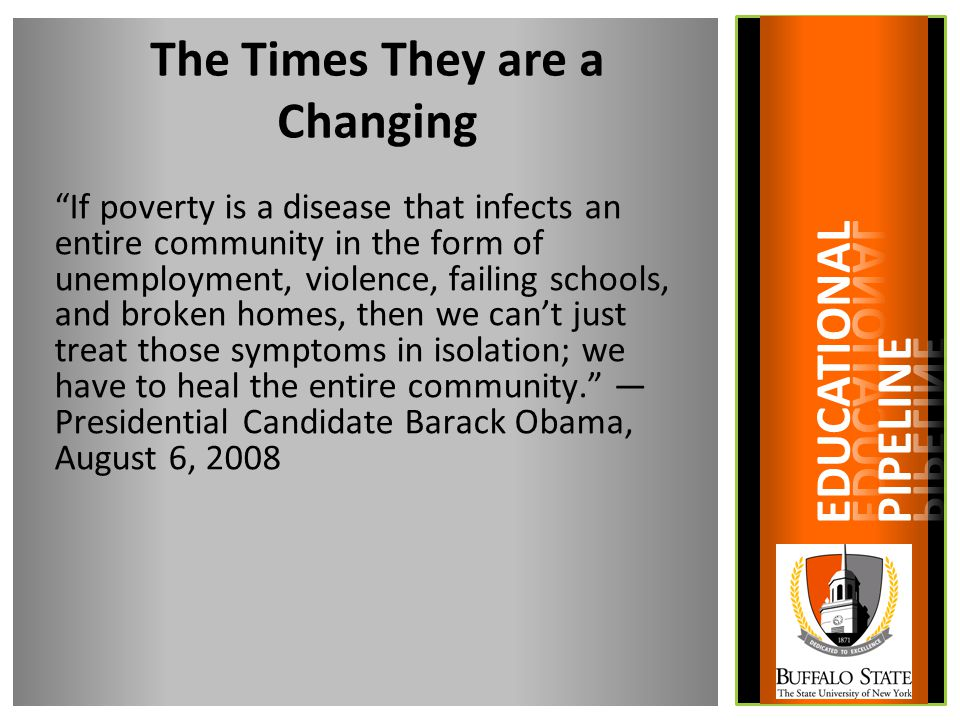 The Times They are a Changing If poverty is a disease that infects an entire community in the form of unemployment, violence, failing schools, and broken homes, then we can't just treat those symptoms in isolation; we have to heal the entire community. — Presidential Candidate Barack Obama, August 6, 2008