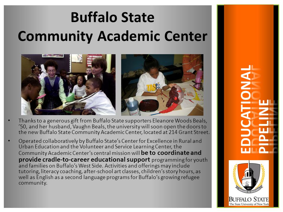 Buffalo State Community Academic Center Thanks to a generous gift from Buffalo State supporters Eleanore Woods Beals, '50, and her husband, Vaughn Beals, the university will soon open the doors to the new Buffalo State Community Academic Center, located at 214 Grant Street.