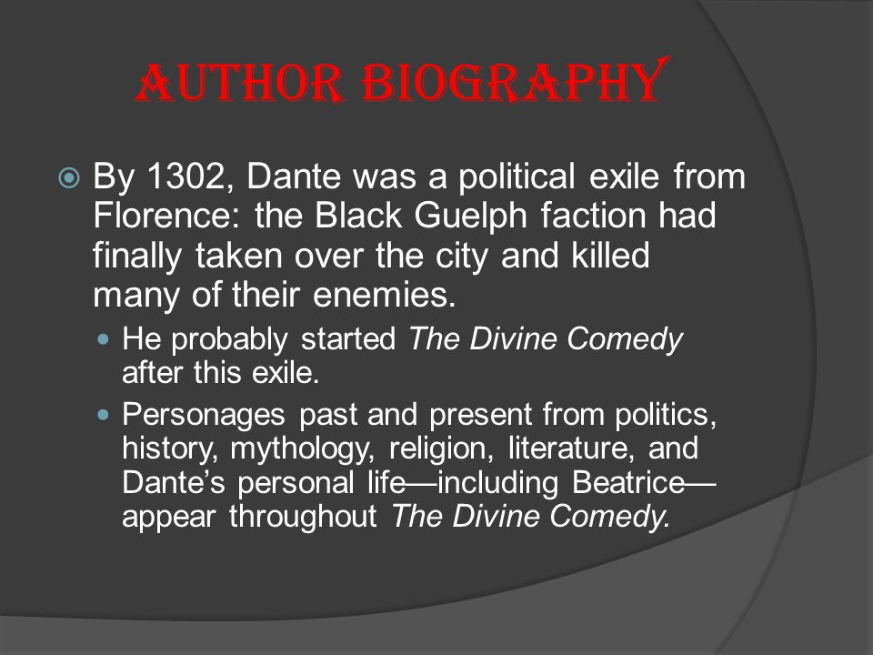 Author Biography  By 1302, Dante was a political exile from Florence: the Black Guelph faction had finally taken over the city and killed many of their enemies.