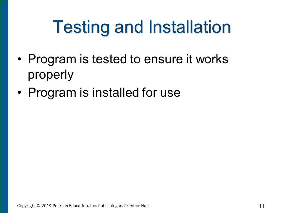 Testing and Installation Program is tested to ensure it works properly Program is installed for use 11 Copyright © 2013 Pearson Education, Inc. Publis