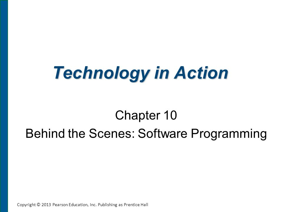 Technology in Action Chapter 10 Behind the Scenes: Software Programming Copyright © 2013 Pearson Education, Inc. Publishing as Prentice Hall