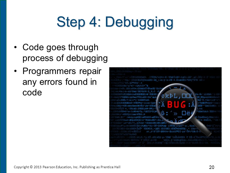 Step 4: Debugging Code goes through process of debugging Programmers repair any errors found in code 20 Copyright © 2013 Pearson Education, Inc. Publi