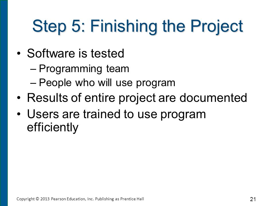 Step 5: Finishing the Project Software is tested –Programming team –People who will use program Results of entire project are documented Users are tra