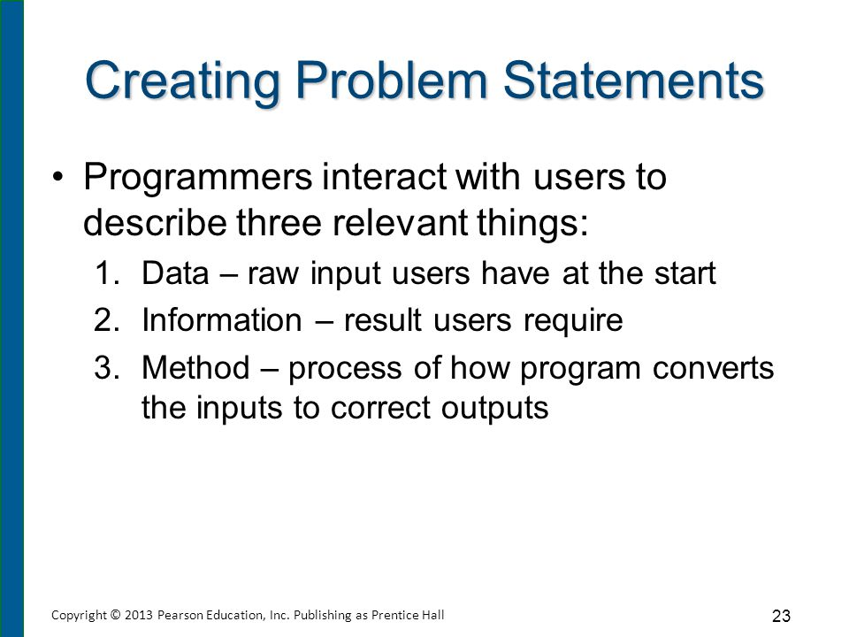 Creating Problem Statements Programmers interact with users to describe three relevant things: 1.Data – raw input users have at the start 2.Informatio