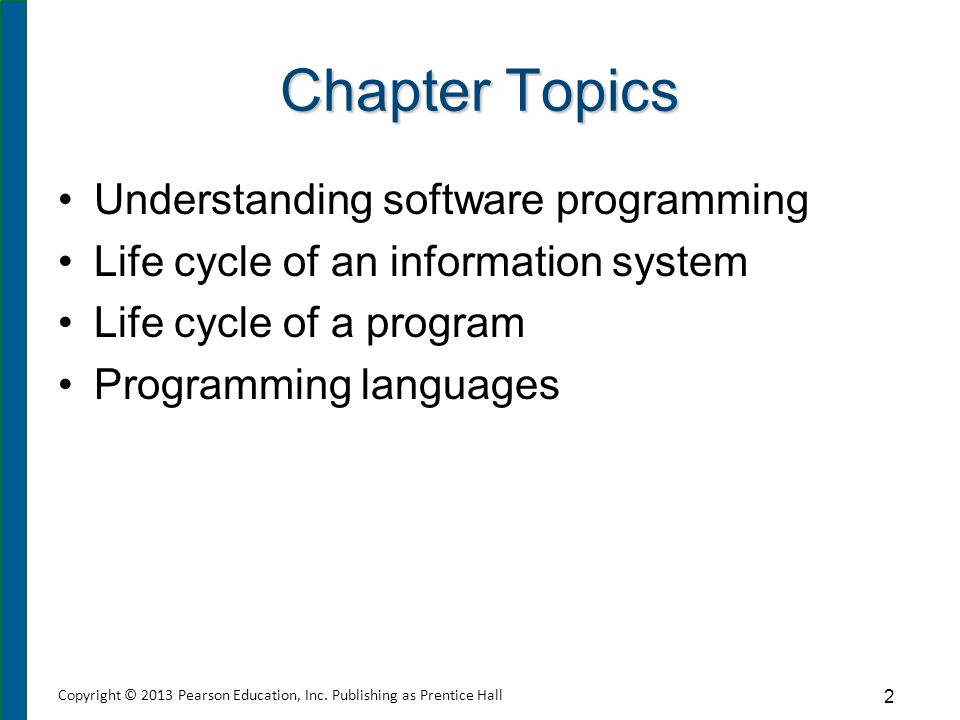 Chapter Topics Understanding software programming Life cycle of an information system Life cycle of a program Programming languages 2 Copyright © 2013