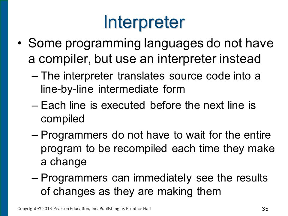 Interpreter Some programming languages do not have a compiler, but use an interpreter instead –The interpreter translates source code into a line-by-l