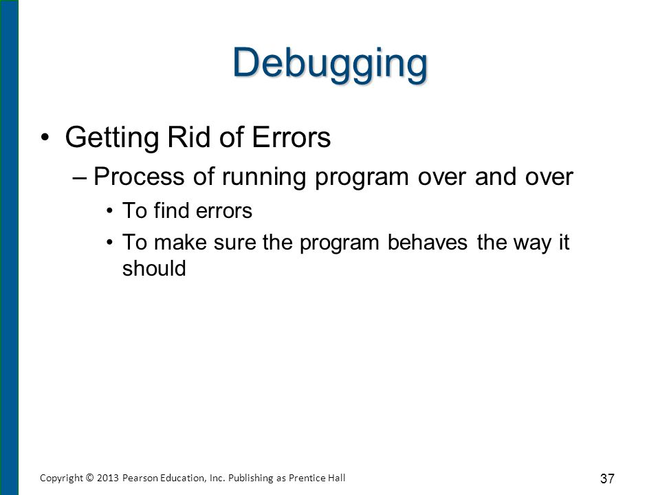 Debugging Getting Rid of Errors –Process of running program over and over To find errors To make sure the program behaves the way it should 37 Copyrig