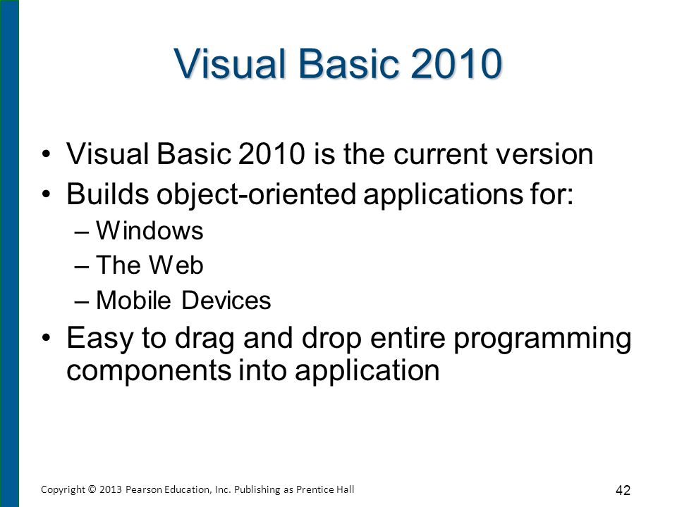 Visual Basic 2010 Visual Basic 2010 is the current version Builds object-oriented applications for: –Windows –The Web –Mobile Devices Easy to drag and