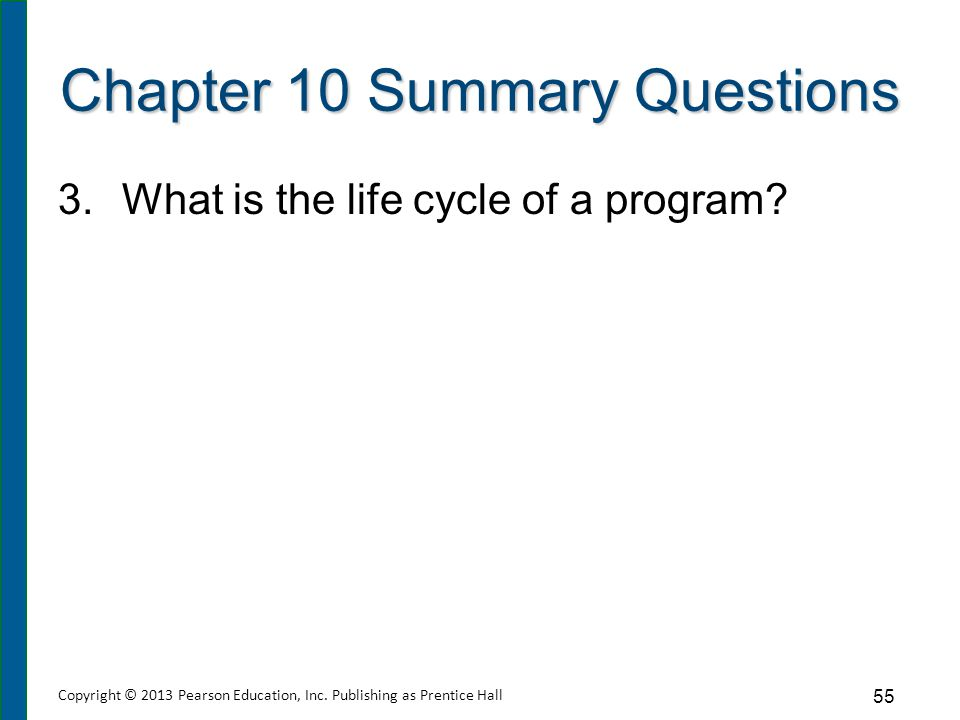 Chapter 10 Summary Questions 3.What is the life cycle of a program? 55 Copyright © 2013 Pearson Education, Inc. Publishing as Prentice Hall