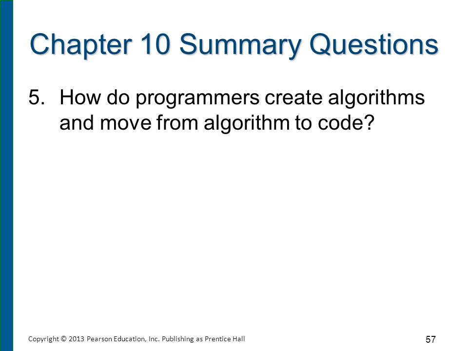 Chapter 10 Summary Questions 5.How do programmers create algorithms and move from algorithm to code? 57 Copyright © 2013 Pearson Education, Inc. Publi