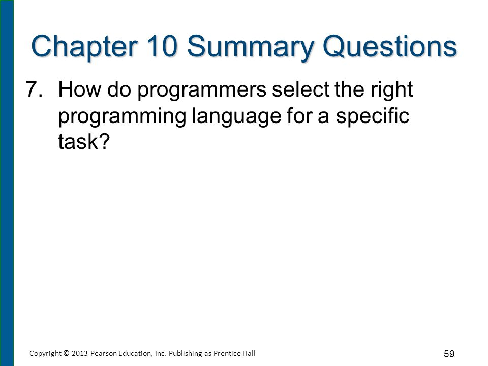 Chapter 10 Summary Questions 7.How do programmers select the right programming language for a specific task? 59 Copyright © 2013 Pearson Education, In
