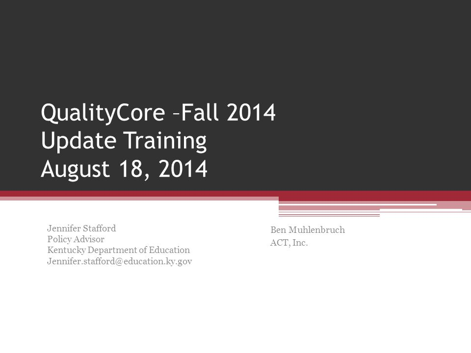 QualityCore –Fall 2014 Update Training August 18, 2014 Ben Muhlenbruch ACT, Inc.
