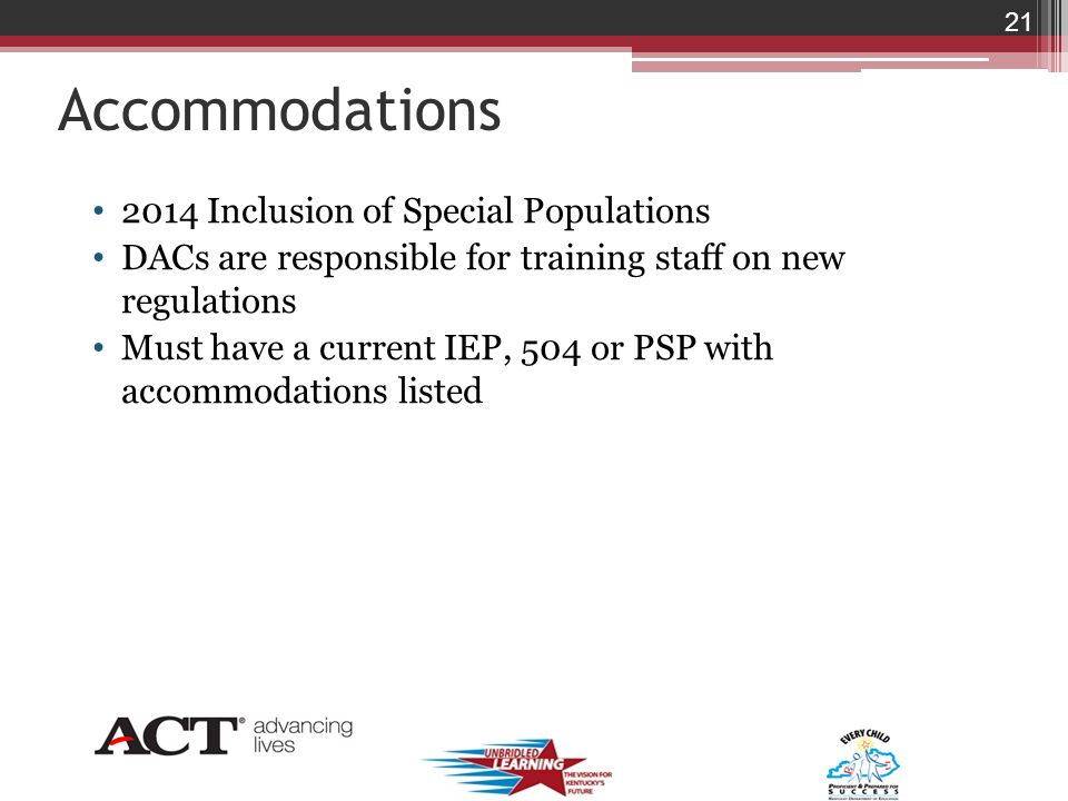 Accommodations 2014 Inclusion of Special Populations DACs are responsible for training staff on new regulations Must have a current IEP, 504 or PSP with accommodations listed 21