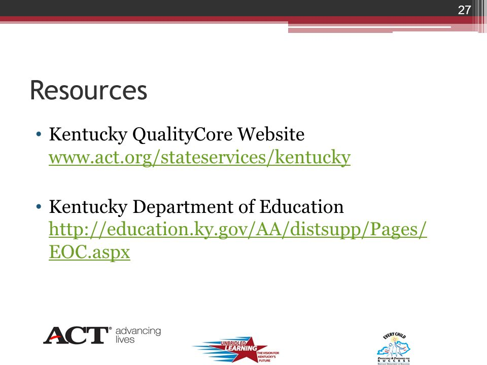 Resources Kentucky QualityCore Website www.act.org/stateservices/kentucky www.act.org/stateservices/kentucky Kentucky Department of Education http://education.ky.gov/AA/distsupp/Pages/ EOC.aspx http://education.ky.gov/AA/distsupp/Pages/ EOC.aspx 27